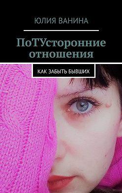 Юлия Ванина - ПоТУсторонние отношения. Как забыть бывших