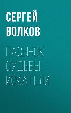 Сергей Волков - Пасынок судьбы. Искатели