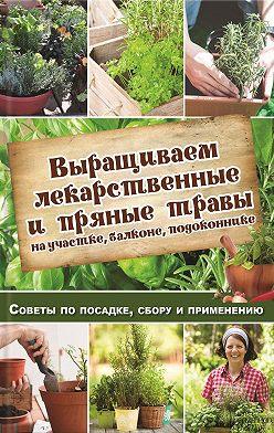 Наталья Костина-Кассанелли - Выращиваем лекарственные и пряные травы на участке, балконе, подоконнике. Советы по посадке, сбору и применению