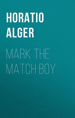 Horatio Alger - Mark the Match Boy