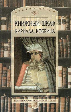 Кирилл Кобрин - Книжный шкаф Кирилла Кобрина