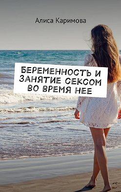 Алиса Каримова - Беременность и занятие сексом во время нее
