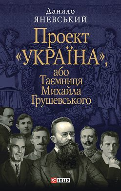 Данило Яневський - Проект «Україна», або Таємниця Михайла Грушевського