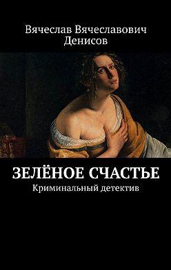 Вячеслав Денисов - Зелёное счастье. Криминальный детектив