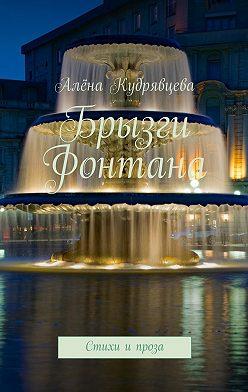 Алёна Кудрявцева - Брызги фонтана. Стихи и проза