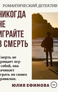 Юлия Ефимова - Никогда не играйте в смерть