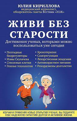 Юлия Кириллова - Живи без старости. Достижения ученых, которыми можно воспользоваться уже сегодня