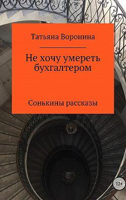 Татьяна Воронина - Не хочу умереть бухгалтером. Сонькины рассказы