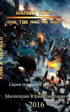 Юрий Москаленко - Малыш Гури. Книга первая. Там, где нас не ждут…