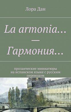 Лора Дан - La armonia…– Гармония… прозаические миниатюры наиспанском языкес русским переводом