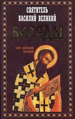 святитель Василий Великий - Беседы
