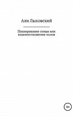 Али Лыковский - Планирование семьи, или Взаимоотношение полов