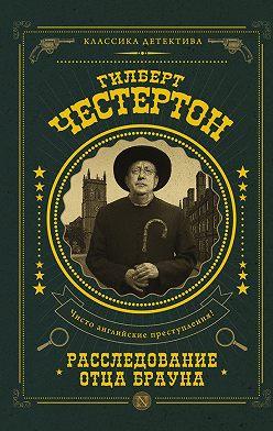 Гилберт Кит Честертон - Расследование отца Брауна (сборник)