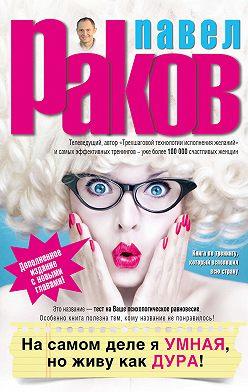 Павел Раков - На самом деле я умная, но живу как дура!