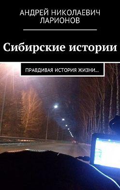 Андрей Ларионов - Сибирские истории. Правдивая история жизни…