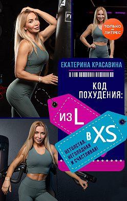 Екатерина Красавина - Код похудения: из L в XS. Нетолстая, неголодная и счастливая!