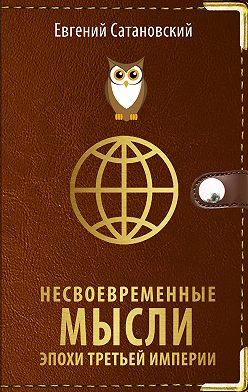 Евгений Сатановский - Несвоевременные мысли эпохи Третьей Империи