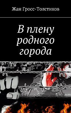Жан Гросс-Толстиков - В плену родного города