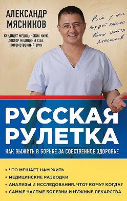 Александр Мясников - Русская рулетка. Как выжить в борьбе за собственное здоровье
