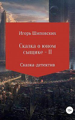 Игорь Шиповских - Сказка о юном сыщике – II