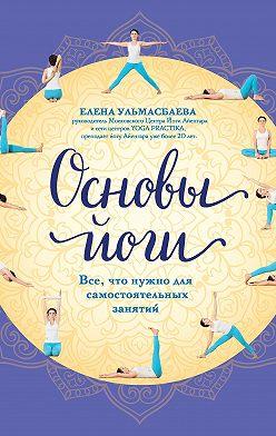 Елена Ульмасбаева - Основы йоги. Все, что нужно для самостоятельных занятий