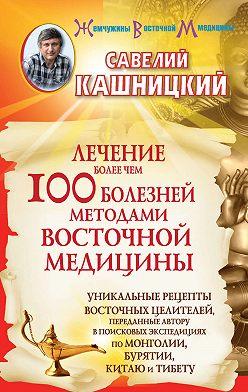 Савелий Кашницкий - Лечение более чем 100 болезней методами восточной медицины