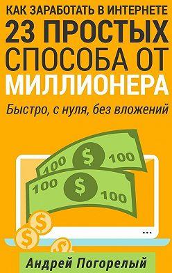 Андрей Погорелый - Как заработать вИнтернете. 23простых способа отмиллионера. Быстро, снуля, без вложений