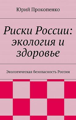 Юрий Прокопенко - Риски России: экология и здоровье