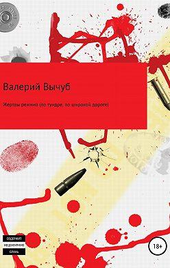 Валерий Вычуб - Жертвы режима (по тундре, по широкой дороге)