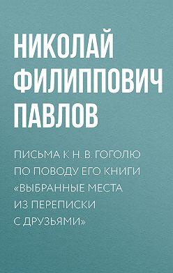 Николай Павлов - Письма к Н.В.Гоголю по поводу его книги «Выбранные места из переписки с друзьями»