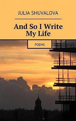 Julia Shuvalova - And So IWrite MyLife. Poems