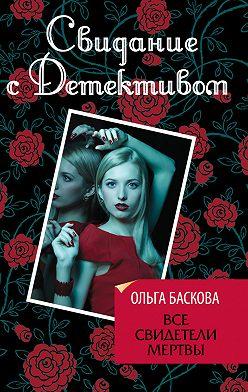 Ольга Баскова - Все свидетели мертвы