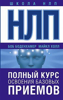 Боб Боденхамер - НЛП. Полный курс освоения базовых приемов