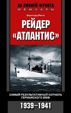 Бернгард Рогге - Рейдер «Атлантис». Самый результативный корабль германского ВМФ. 1939-1941