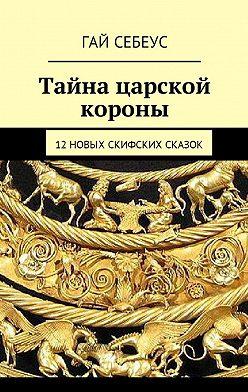 Гай Себеус - Тайна царской короны. 12новых скифских сказок