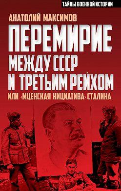 Анатолий Максимов - Перемирие между СССР и Третьим Рейхом, или «Мценская инициатива» Сталина