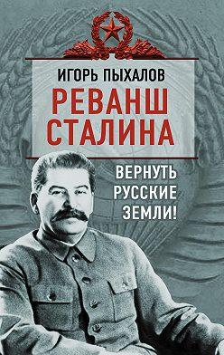 Игорь Пыхалов - Реванш Сталина. Вернуть русские земли!