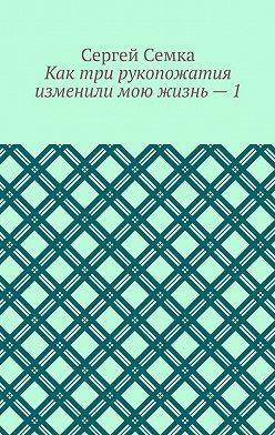 Сергей Семка - Как три рукопожатия изменили мою жизнь–1