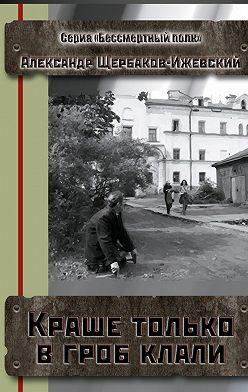 Александр Щербаков-Ижевский - Краше только в гроб клали. Серия «Бессмертный полк»