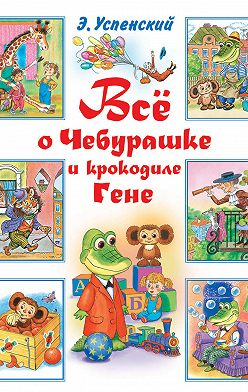 Эдуард Успенский - Всё о Чебурашке и крокодиле Гене (сборник)