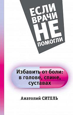 Анатолий Ситель - Избавить от боли: в голове, спине, суставах