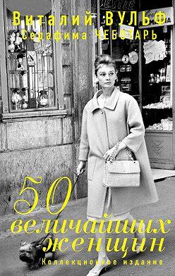 Виталий Вульф - 50 величайших женщин. Коллекционное издание