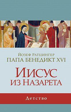 Йозеф Ратцингер - Иисус из Назарета. Детство