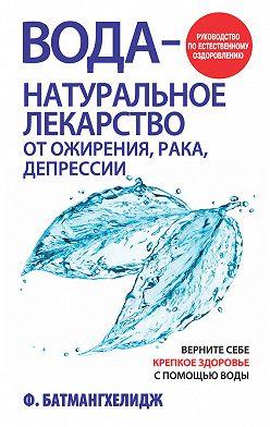 Фирейдон Батмангхелидж - Вода– натуральное лекарство от ожирения, рака, депрессии