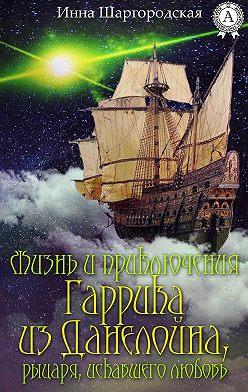 Инна Шаргородская - Жизнь и приключения Гаррика из Данелойна, рыцаря, искавшего любовь