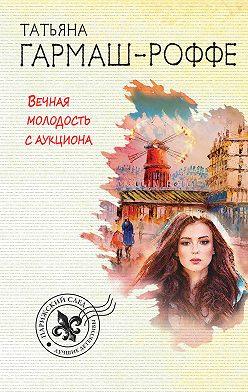 Татьяна Гармаш-Роффе - Вечная молодость с аукциона