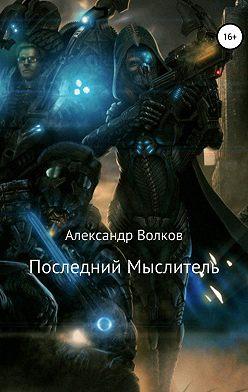 Александр Волков - Последний Мыслитель