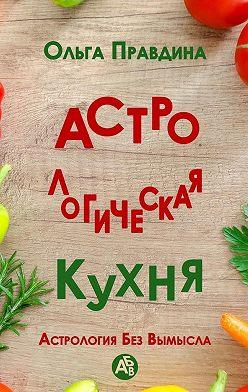 Ольга Правдина - Астрологическая кухня. Астрология без вымысла