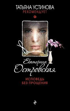 Екатерина Островская - Исповедь без прощения