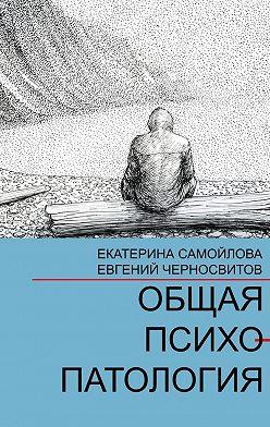Евгений Черносвитов - Общая психопатология. Том1
